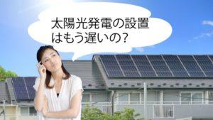 太陽光発電はもう遅いと思ってるあなたへヘッダー